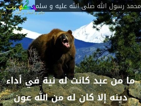 ما من عبد كانت له نية في أداء دينه إلا كان له من الله عون-محمد رسول الله صلى الله عليه و سلم
