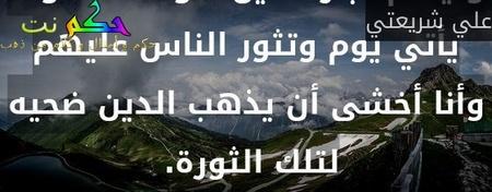 وليعلم تجار الدين هؤلاء .. سوف يأتي يوم وتثور الناس عليهم وأنا أخشى أن يذهب الدين ضحيه لتلك الثورة. -علي شريعتي