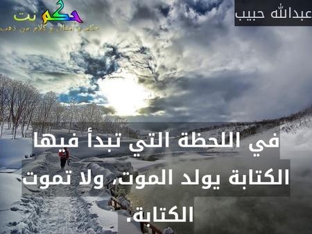 في اللحظة التي تبدأ فيها الكتابة يولد الموت، ولا تموت الكتابة. -عبدالله حبيب