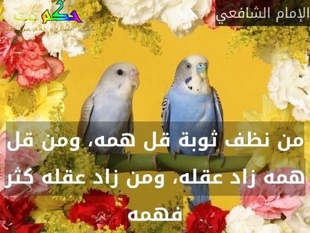 من نظف ثوبة قل همه، ومن قل همه زاد عقله، ومن زاد عقله كثر فهمه-الإمام الشافعي