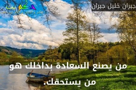 من يصنع السعادة بداخلك هو من يستحقك. -جبران خليل جبران
