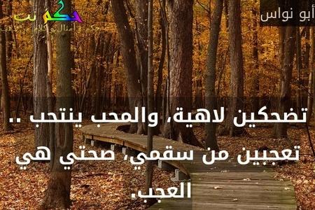 تضحكين لاهية، والمحب ينتحب .. تعجبين من سقمي، صحتي هي العجب. -أبو نواس
