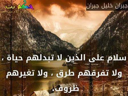 سلام على الذين لا تبدلهم حياة ، ولا تفرقهم طرق ، ولا تغيرهم ظروف. -جبران خليل جبران