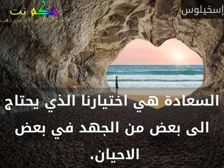 السعادة هي اختيارنا الذي يحتاج الى بعض من الجهد في بعض الاحيان. -إسخيلوس