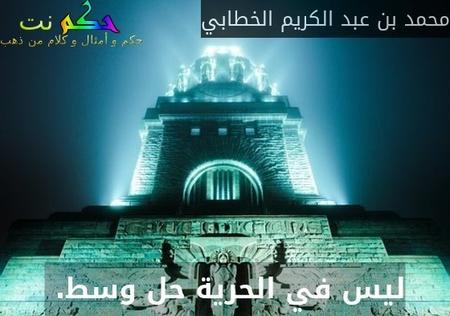 ليس في الحرية حل وسط. -محمد بن عبد الكريم الخطابي