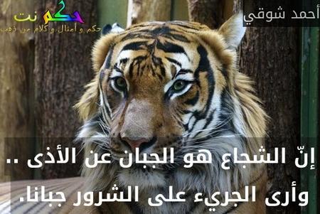 إنّ الشجاع هو الجبان عن الأذى .. وأرى الجريء على الشرور جبانا. -أحمد شوقي