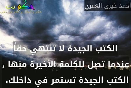 الكتب الجيدة لا تنتهي حقاً عندما تصل للكلمة الأخيرة منها , الكتب الجيدة تستمر في داخلك. -أحمد خيري العمري