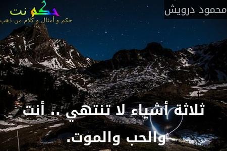 ثلاثة أشياء لا تنتهي .. أنت والحب والموت. -محمود درويش