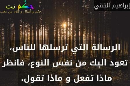 الرسالة التي ترسلها للناس، تعود اليك من نفس النوع، فانظر ماذا تفعل و ماذا تقول. -إبراهيم الفقي