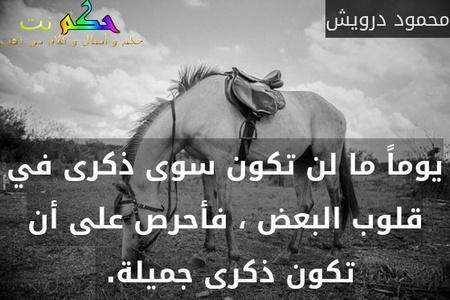 يوماً ما لن تكون سوى ذكرى في قلوب البعض ، فأحرص على أن تكون ذكرى جميلة. -محمود درويش