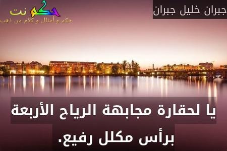 يا لحقارة مجابهة الرياح الأربعة برأس مكلل رفيع. -جبران خليل جبران