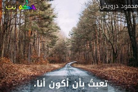 تعبتُ بأن أكون أنا. -محمود درويش