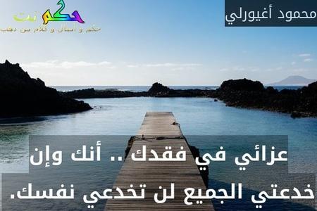 عزائي في فقدك .. أنك وإن خدعتي الجميع لن تخدعي نفسك. -محمود أغيورلي