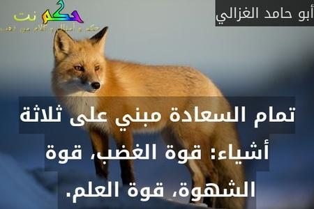 تمام السعادة مبني على ثلاثة أشياء: قوة الغضب، قوة الشهوة، قوة العلم. -أبو حامد الغزالي