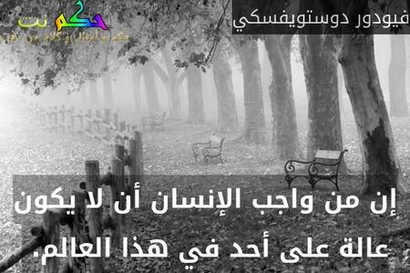 إن من واجب الإنسان أن لا يكون عالة على أحد في هذا العالم. -فيودور دوستويفسكي