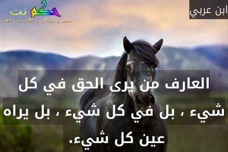 العارف من يرى الحق في كل شيء ، بل في كل شيء ، بل يراه عين كل شيء. -ابن عربي
