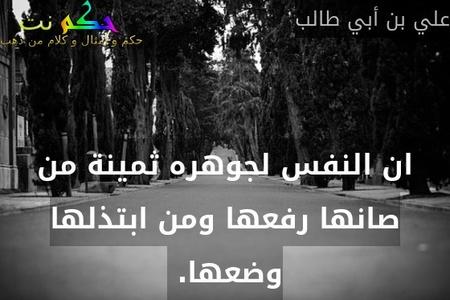 ان النفس لجوهره ثمينة من صانها رفعها ومن ابتذلها وضعها. -علي بن أبي طالب