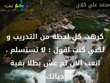 كرهت كل لحظة من التدريب و لكني كنت اقول : لا تستسلم ، اتعب الان ثم عش بطلا بقية حياتك-محمد علي كلاي