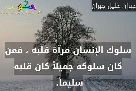 سلوك الإنسان مرآة قلبه ، فمن كان سلوكه جميلاً كان قلبه سليماً. -جبران خليل جبران