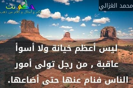 ليس أعظم خيانة ولا أسوأ عاقبة , من رجل تولى أمور الناس فنام عنها حتى أضاعها. -محمد الغزالي