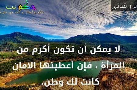 لا يمكن أن تكون أكرم من المرأة ، فإن أعطيتها الأمان كانت لك وطن. -نزار قباني