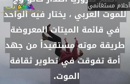 أصبح ضرورياً اصدار كاتولوج للموت العربي ، يختار فيه الواحد في قائمة الميتات المعروضة طريقة موته مستفيداً من جهد أمة تفوقت في تطوير ثقافة الموت. -أحلام مستغانمي