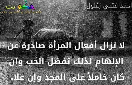 لا تزال أفعال المرأة صادرة عن الإلهام لذلك تفضل الحب وإن كان خاملاً على المجد وإن علا. -أحمد فتحي زغلول