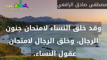 وقد خلق النساء لامتحان جنون الرجال، وخلق الرجال لامتحان عقول النساء. -مصطفى صادق الرافعي