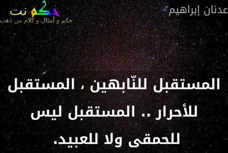 المستقبل للنّابهين ، المستقبل للأحرار .. المستقبل ليس للحمقى ولا للعبيد. -عدنان إبراهيم