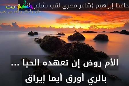 الأم روض إن تعهده الحيا ... بالري أورق أيما إيراق -حافظ إبراهيم (شاعر مصري لقب بشاعر النيل)