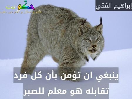 ينبغي ان تؤمن بأن كل فرد تقابله هو معلم للصبر-إبراهيم الفقي