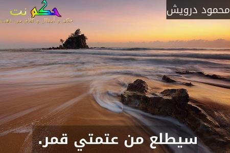 سيطلع من عتمتي قمر. -محمود درويش