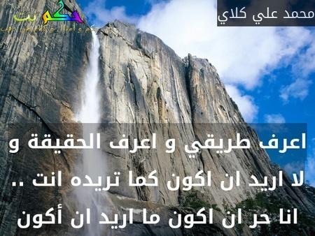 اعرف طريقي و اعرف الحقيقة و لا اريد ان اكون كما تريده انت .. انا حر ان اكون ما اريد ان أكون-محمد علي كلاي
