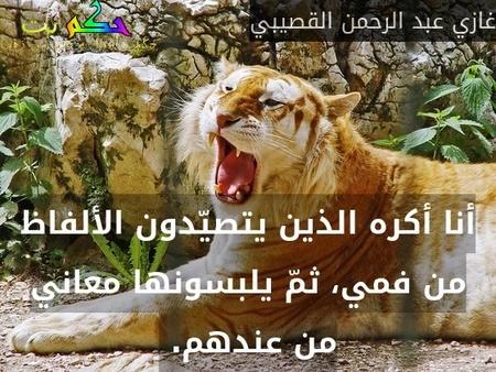 أنا أكره الذين يتصيّدون الألفاظ من فمي، ثمّ يلبسونها معاني من عندهم. -غازي عبد الرحمن القصيبي