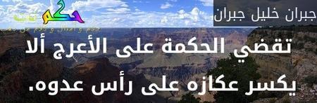 تقضي الحكمة على الأعرج ألا يكسر عكازه على رأس عدوه. -جبران خليل جبران