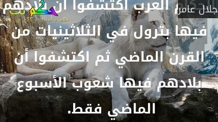 الحكام العرب اكتشفوا أن بلادهم فيها بترول في الثلاثينيات من القرن الماضي ثم اكتشفوا أن بلادهم فيها شعوب الأسبوع الماضي فقط. -جلال عامر