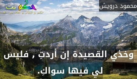 وخذي القصيدة إن أردتِ , فليس لي فيها سواكِ. -محمود درويش