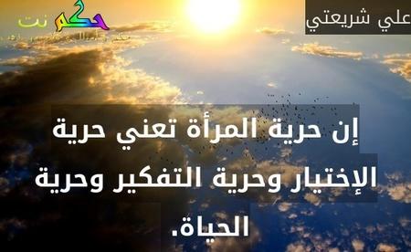 إن حرية المرأة تعني حرية الإختيار وحرية التفكير وحرية الحياة. -علي شريعتي