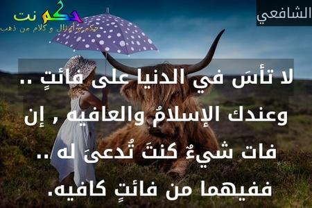 لا تأسَ في الدنيا على فائتٍ .. وعندك الإسلامُ والعافيه , إن فات شيءٌ كنتَ تُدعىَ له .. ففيهما من فائتٍ كافيه. -الشافعي