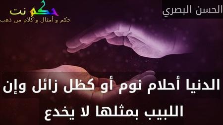 الدنيا أحلام نوم أو كظل زائل وإن اللبيب بمثلها لا يخدع -الحسن البصري