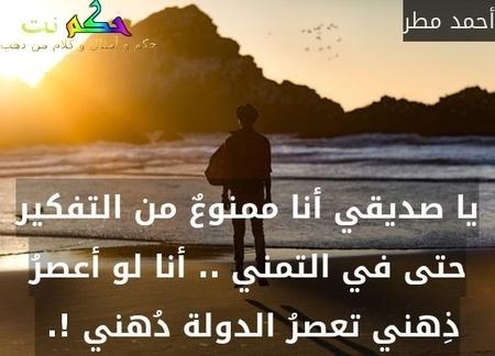 يا صديقي أنا ممنوعٌ من التفكير حتى في التمني .. أنا لو أعصرُ ذِهني تعصرُ الدولة دُهني !. -أحمد مطر