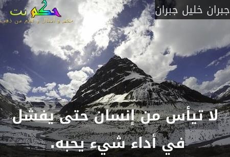 لا تيأس من إنسان حتى يفشل في أداء شيء يحبه. -جبران خليل جبران