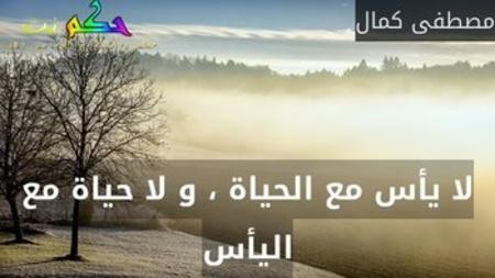 لا يأس مع الحياة ، و لا حياة مع اليأس-مصطفى كمال