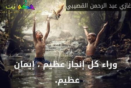 وراء كل إنجاز عظيم ، إيمان عظيم. -غازي عبد الرحمن القصيبي