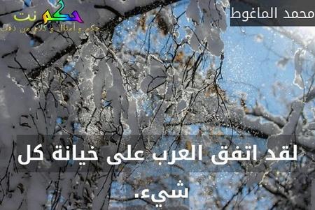 لقد اتفق العرب على خيانة كل شيء. -محمد الماغوط