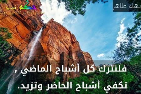 فلنترك كل أشباح الماضي , تكفي أشباح الحاضر وتزيد. -بهاء طاهر