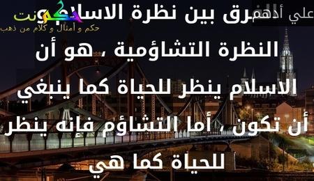 الفرق بين نظرة الاسلام و النظرة التشاؤمية ، هو أن الاسلام ينظر للحياة كما ينبغي أن تكون ، أما التشاؤم فإنه ينظر للحياة كما هي-علي أدهم