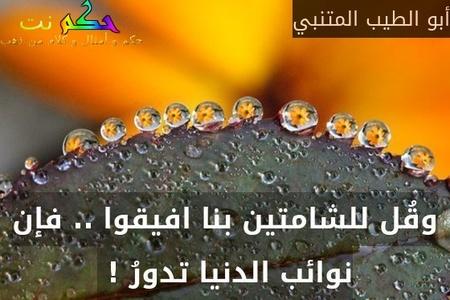 وقُل للشامتين بنا افيقوا .. فإن نوائب الدنيا تدورُ ! -أبو الطيب المتنبي