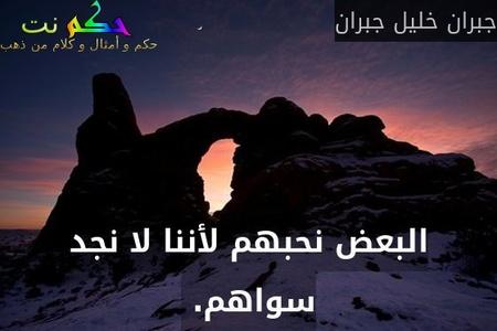 البعض نحبهم لأننا لا نجد سواهم. -جبران خليل جبران