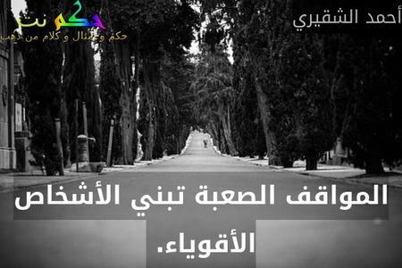 المواقف الصعبة تبني الأشخاص الأقوياء. -أحمد الشقيري